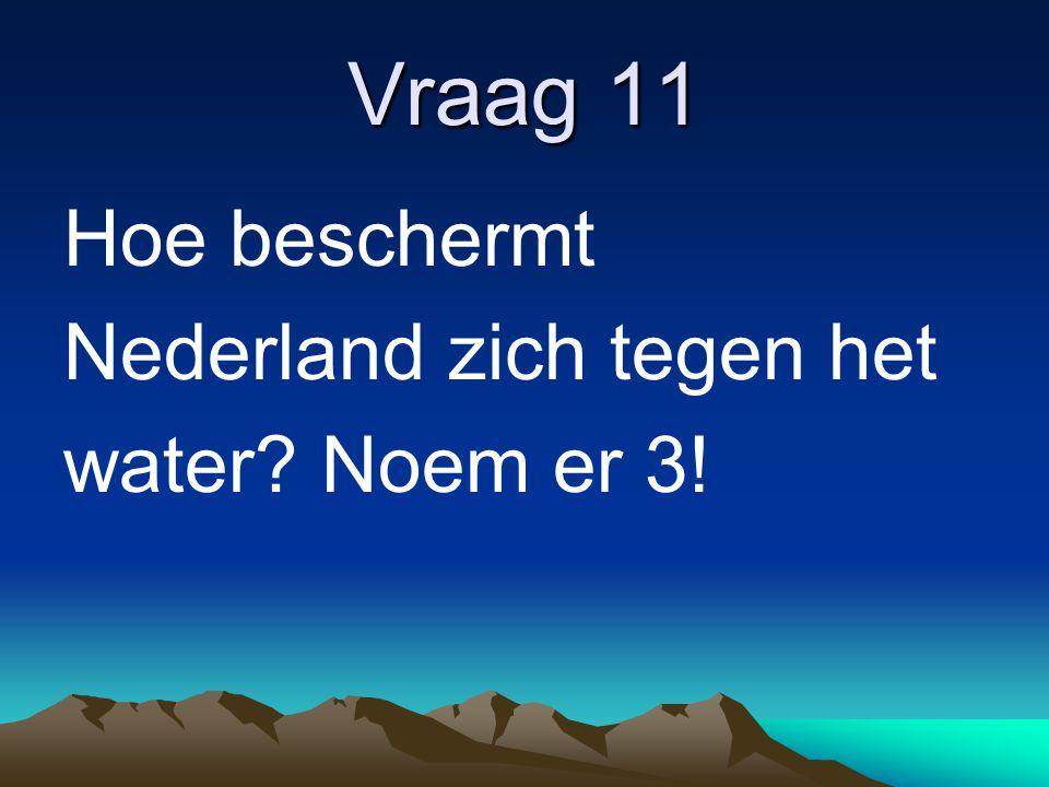 Vraag 11 Hoe beschermt Nederland zich tegen het water Noem er 3!