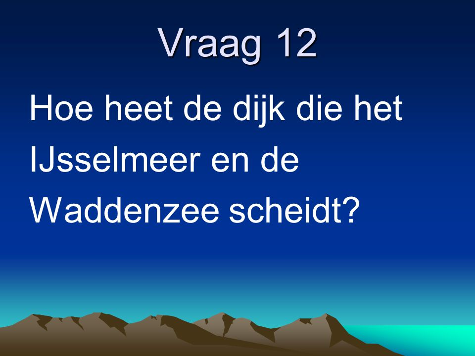 Vraag 12 Hoe heet de dijk die het IJsselmeer en de Waddenzee scheidt