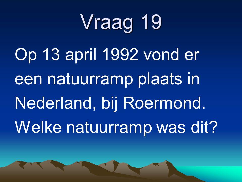 Vraag 19 Op 13 april 1992 vond er een natuurramp plaats in