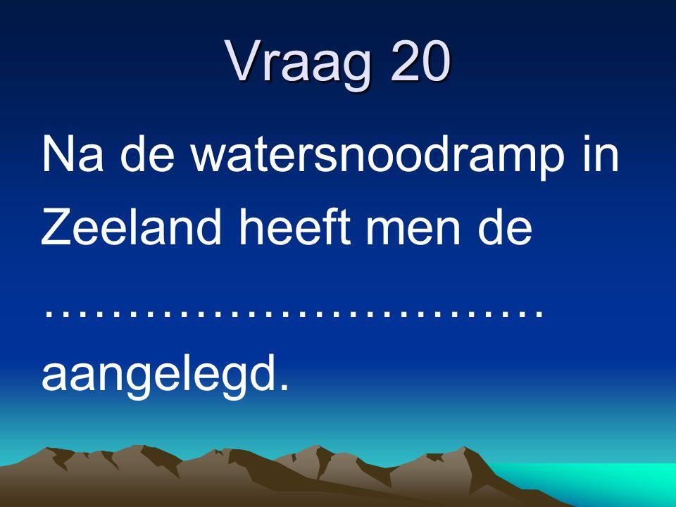 Vraag 20 Na de watersnoodramp in Zeeland heeft men de …………………………
