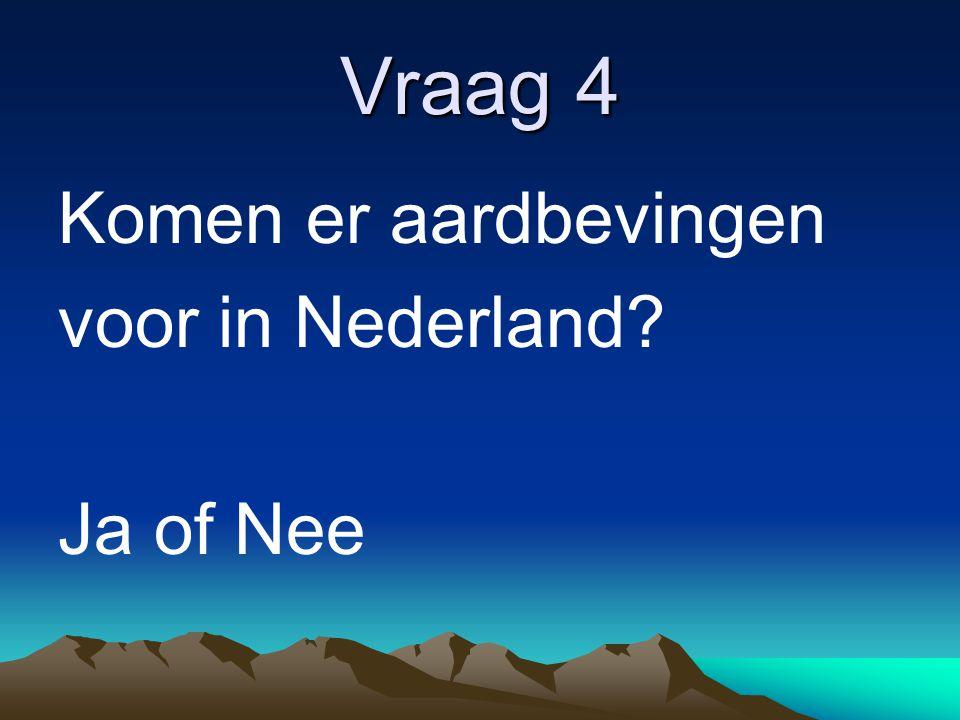 Vraag 4 Komen er aardbevingen voor in Nederland Ja of Nee