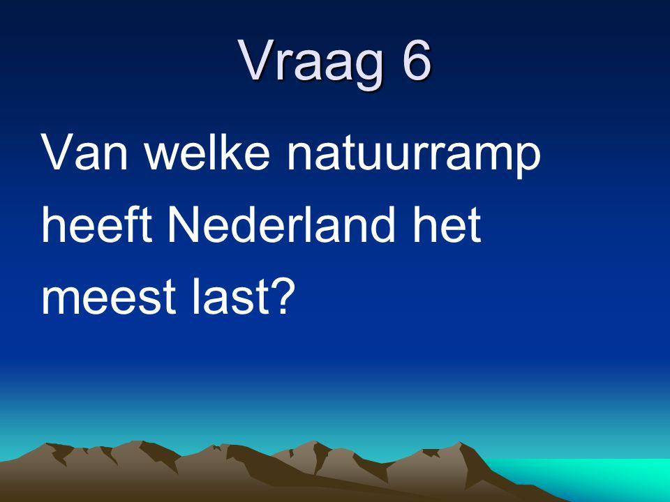 Vraag 6 Van welke natuurramp heeft Nederland het meest last