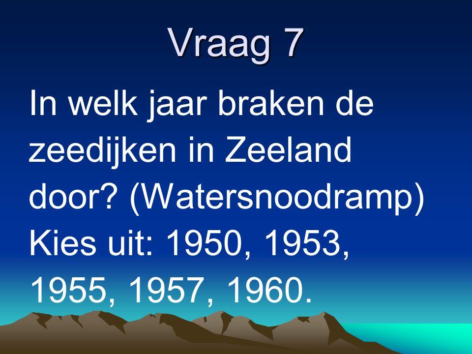 Vraag 7 In welk jaar braken de zeedijken in Zeeland