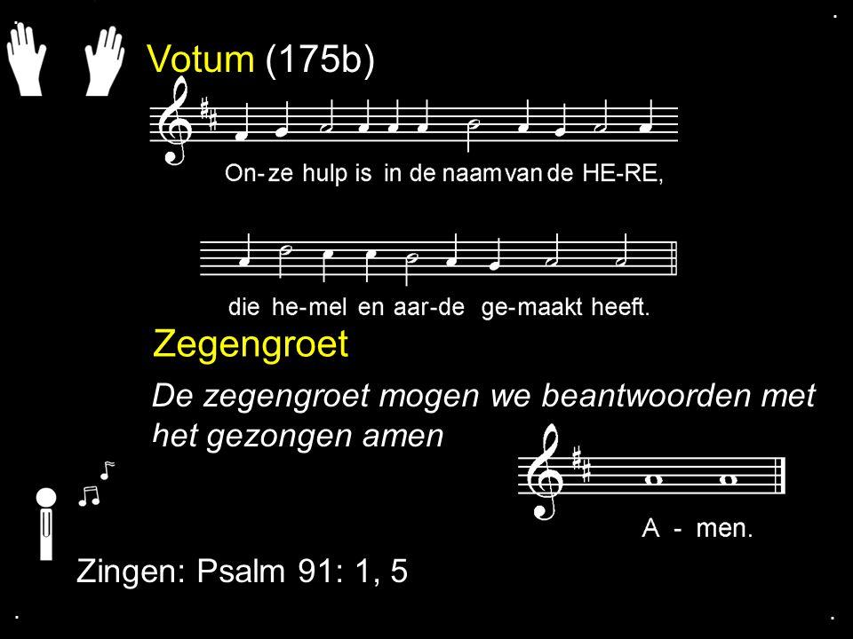 . . Votum (175b) Zegengroet. De zegengroet mogen we beantwoorden met het gezongen amen. Zingen: Psalm 91: 1, 5.