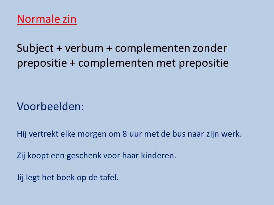 Normale zin Subject + verbum + complementen zonder prepositie + complementen met prepositie. Voorbeelden: