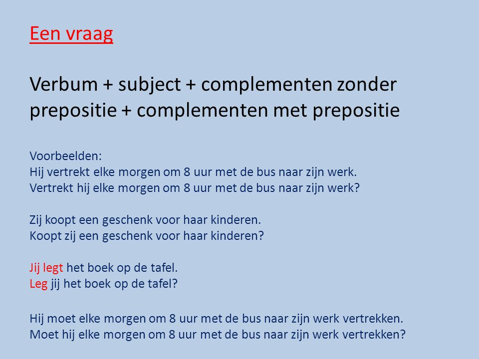 Een vraag Verbum + subject + complementen zonder prepositie + complementen met prepositie. Voorbeelden: