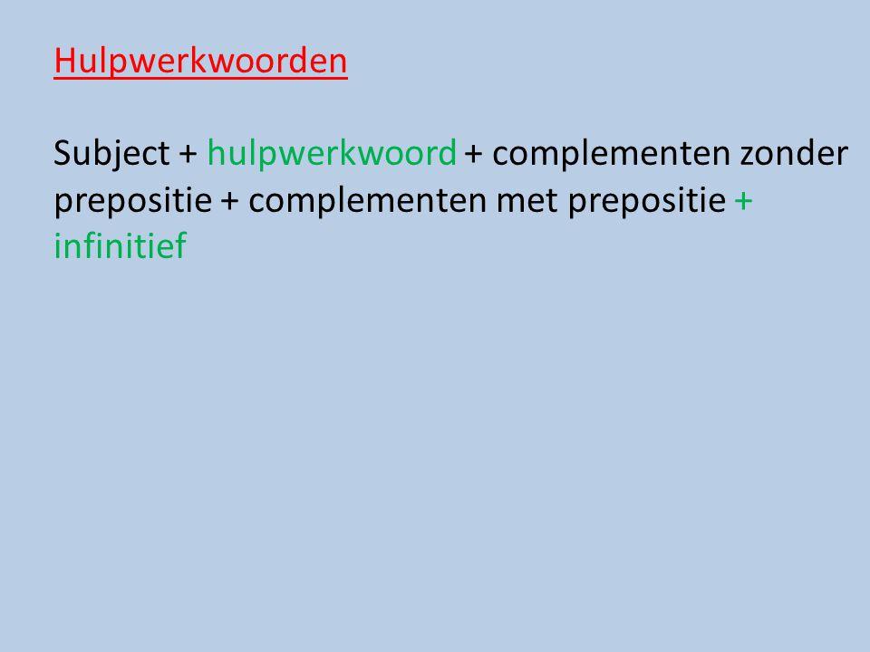 Hulpwerkwoorden Subject + hulpwerkwoord + complementen zonder prepositie + complementen met prepositie + infinitief.