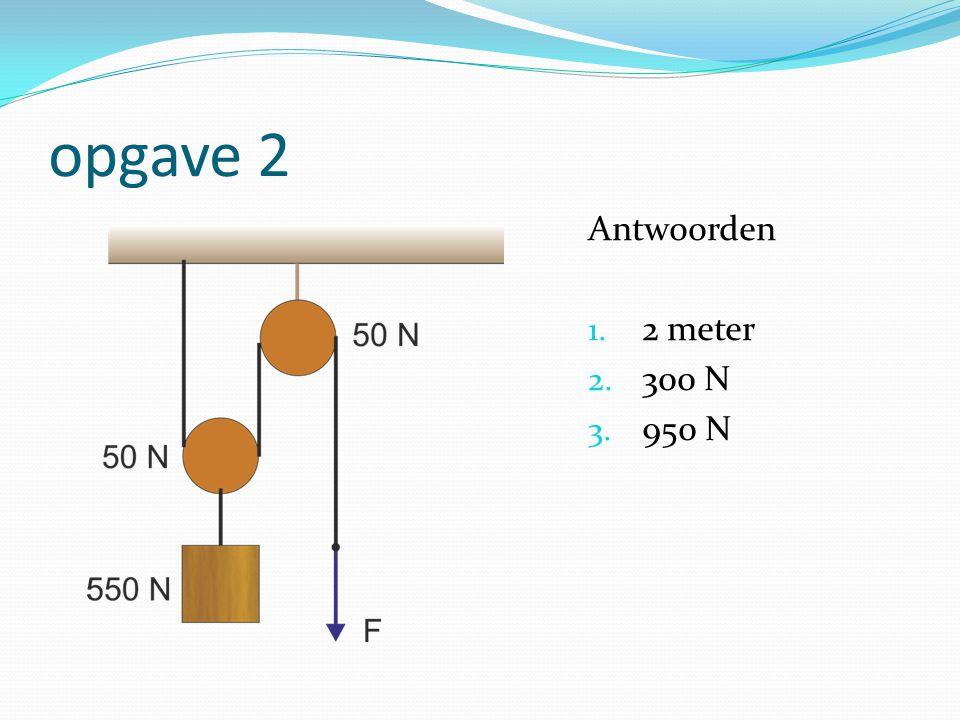 opgave 2 Antwoorden 2 meter 300 N 950 N