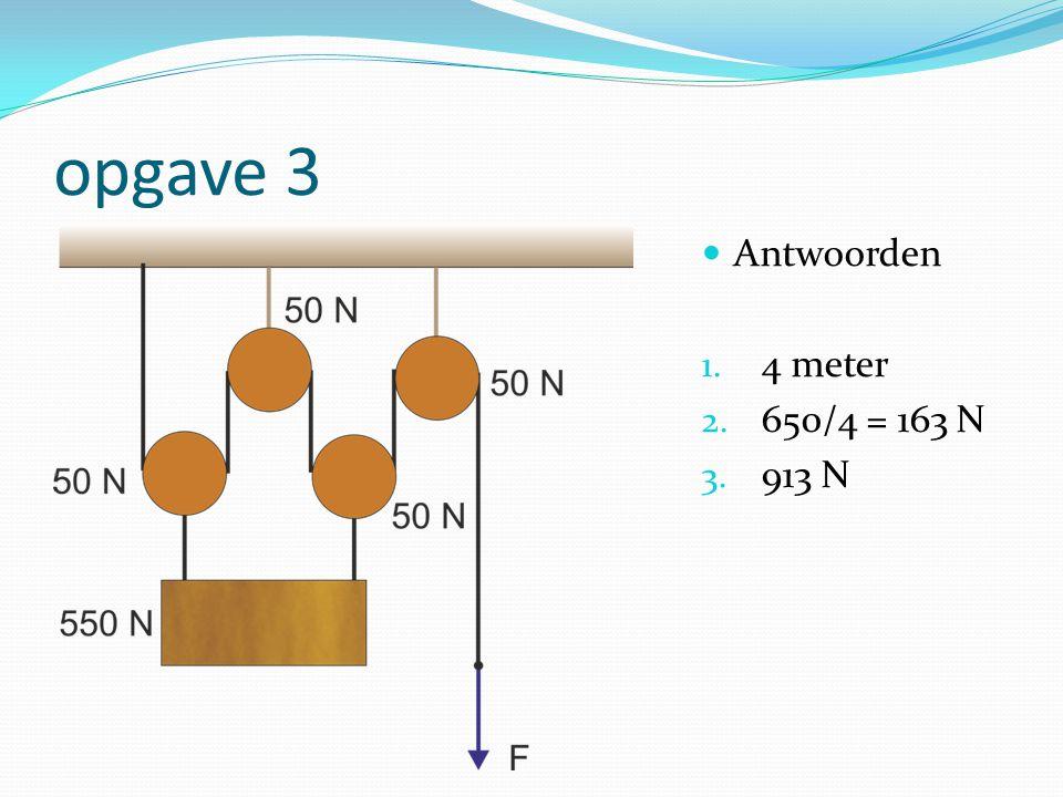 opgave 3 Antwoorden 4 meter 650/4 = 163 N 913 N
