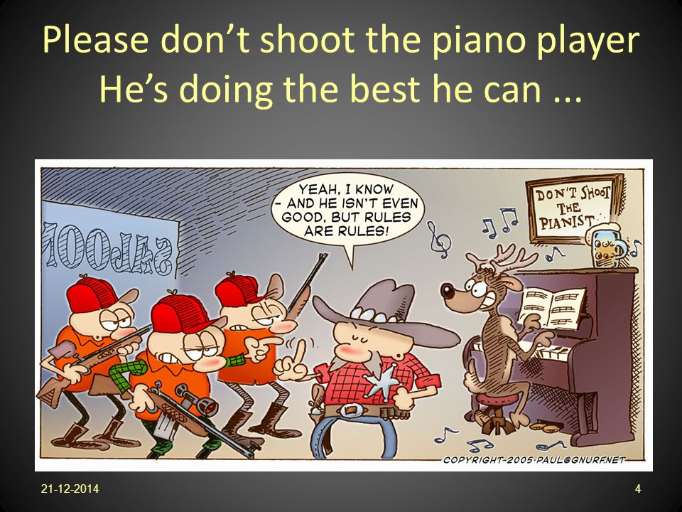 Please don't shoot the piano player He's doing the best he can ...