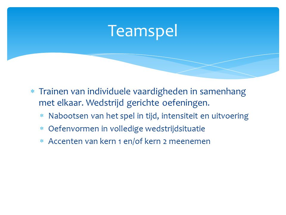 Teamspel Trainen van individuele vaardigheden in samenhang met elkaar. Wedstrijd gerichte oefeningen.