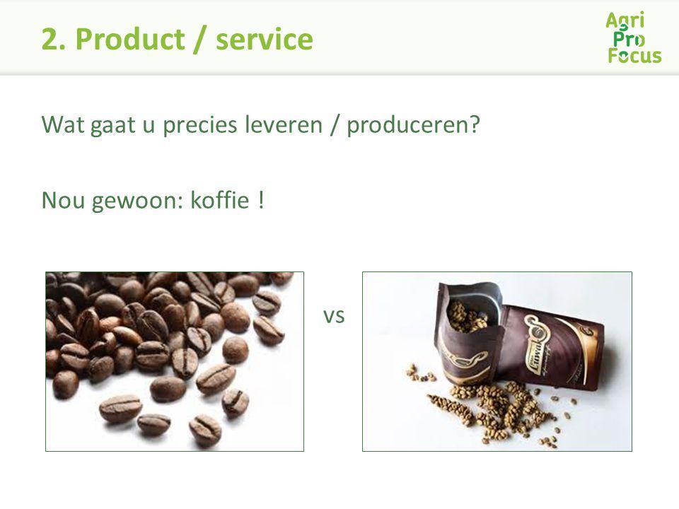 2. Product / service Wat gaat u precies leveren / produceren Nou gewoon: koffie ! vs