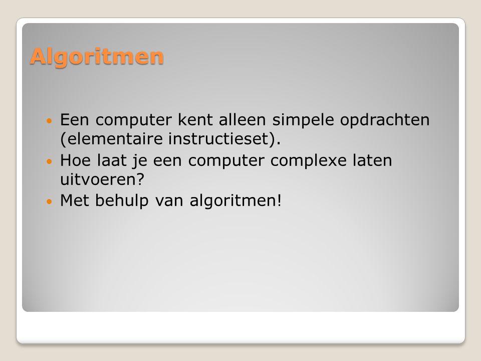 Algoritmen Een computer kent alleen simpele opdrachten (elementaire instructieset). Hoe laat je een computer complexe laten uitvoeren