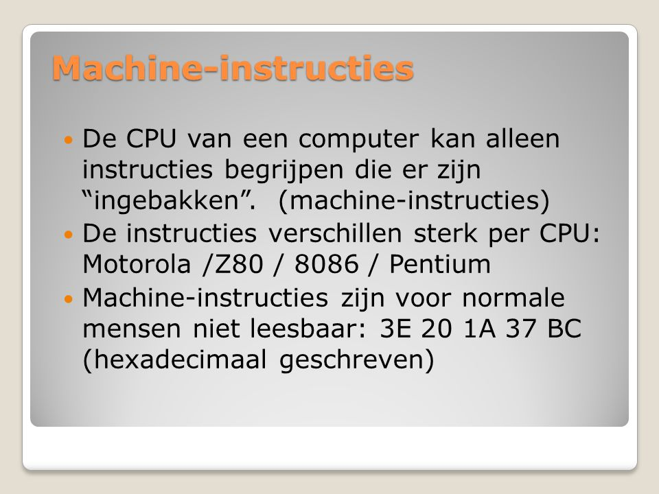 Machine-instructies De CPU van een computer kan alleen instructies begrijpen die er zijn ingebakken . (machine-instructies)