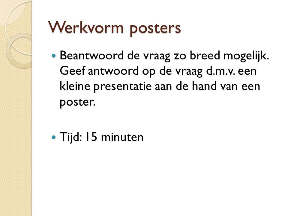 Werkvorm posters Beantwoord de vraag zo breed mogelijk. Geef antwoord op de vraag d.m.v. een kleine presentatie aan de hand van een poster.