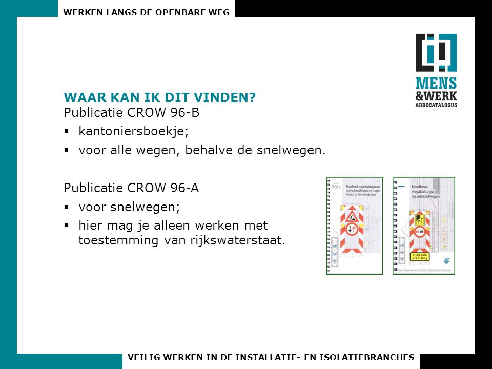 WAAR KAN IK DIT VINDEN Publicatie CROW 96-B. kantoniersboekje; voor alle wegen, behalve de snelwegen.