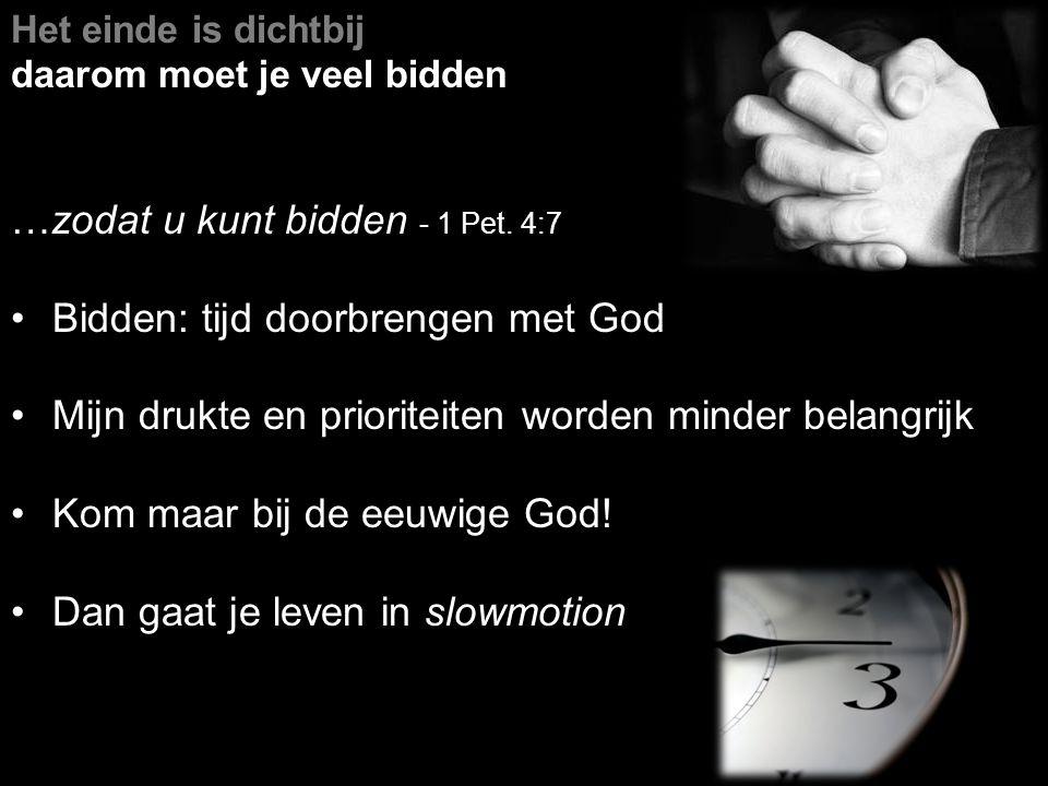 …zodat u kunt bidden - 1 Pet. 4:7 Bidden: tijd doorbrengen met God