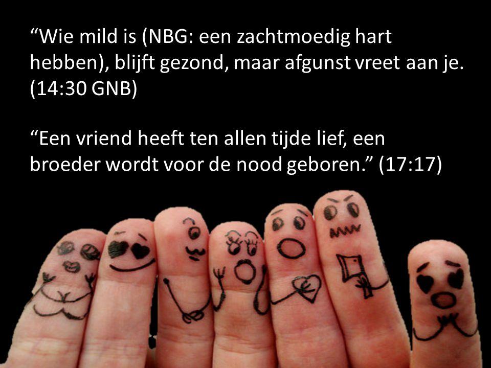 Wie mild is (NBG: een zachtmoedig hart hebben), blijft gezond, maar afgunst vreet aan je. (14:30 GNB)