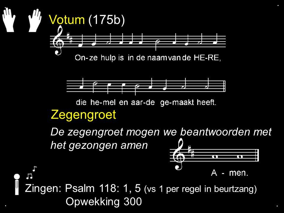 . . Votum (175b) Zegengroet. De zegengroet mogen we beantwoorden met het gezongen amen. Zingen: Psalm 118: 1, 5 (vs 1 per regel in beurtzang)