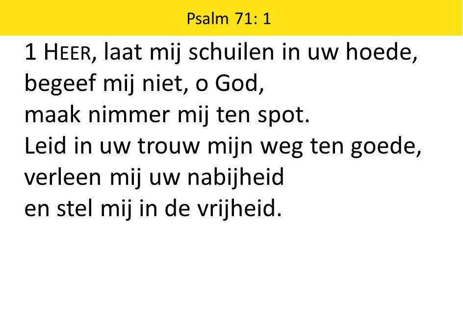1 Heer, laat mij schuilen in uw hoede, begeef mij niet, o God,