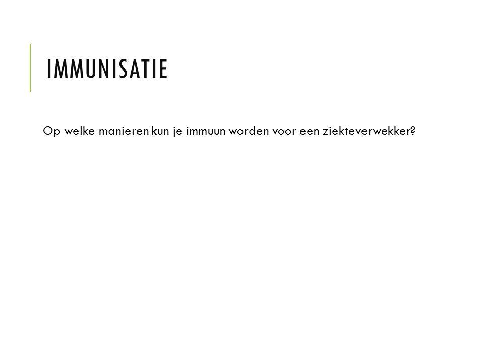 Immunisatie Op welke manieren kun je immuun worden voor een ziekteverwekker
