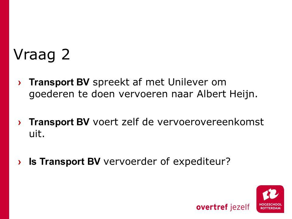 Vraag 2 › Transport BV spreekt af met Unilever om goederen te doen vervoeren naar Albert Heijn.