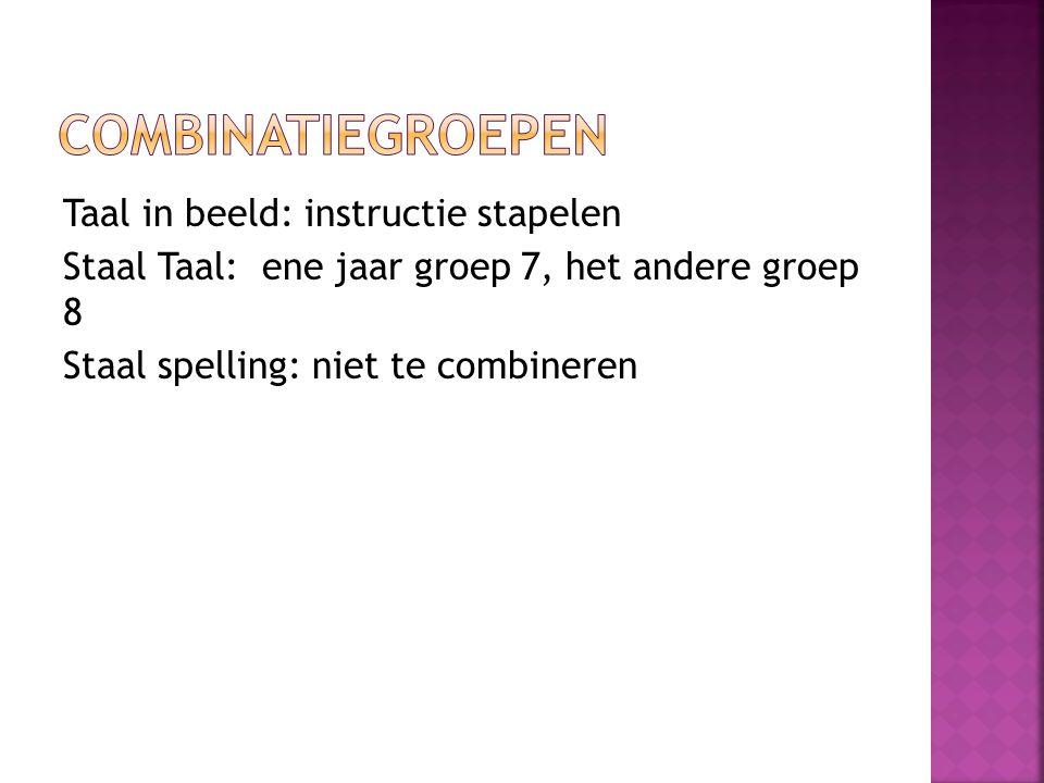 Combinatiegroepen Taal in beeld: instructie stapelen Staal Taal: ene jaar groep 7, het andere groep 8 Staal spelling: niet te combineren