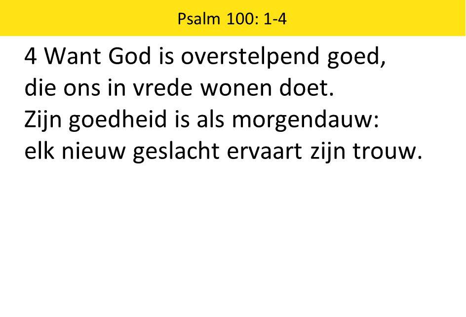 4 Want God is overstelpend goed, die ons in vrede wonen doet.