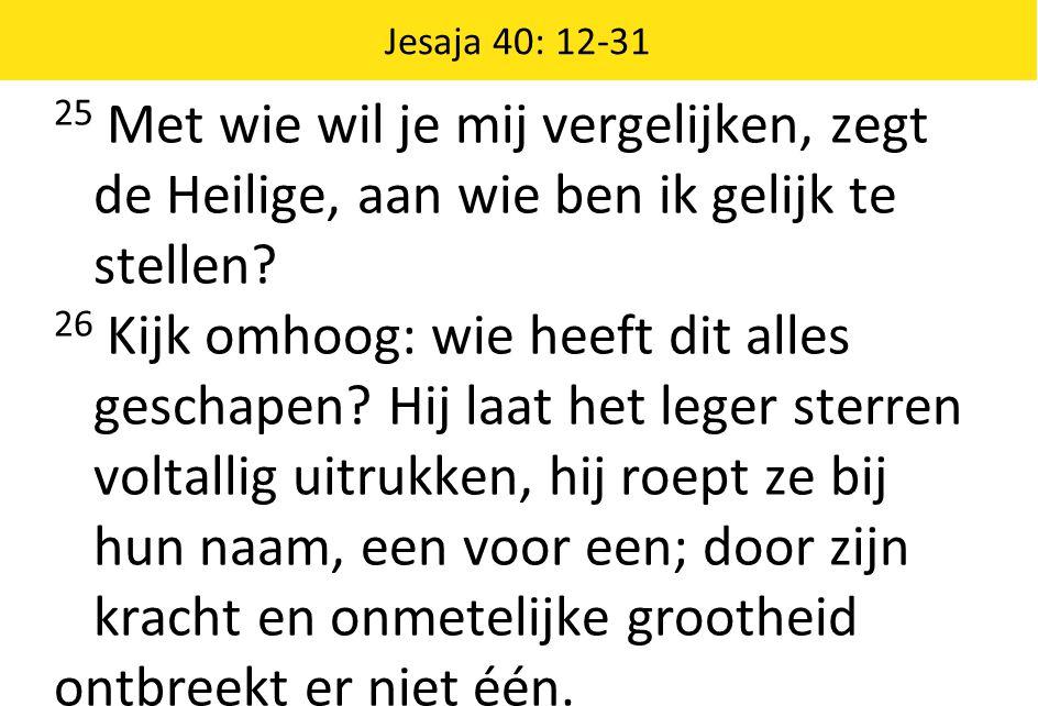 Jesaja 40: 12-31 25 Met wie wil je mij vergelijken, zegt de Heilige, aan wie ben ik gelijk te stellen