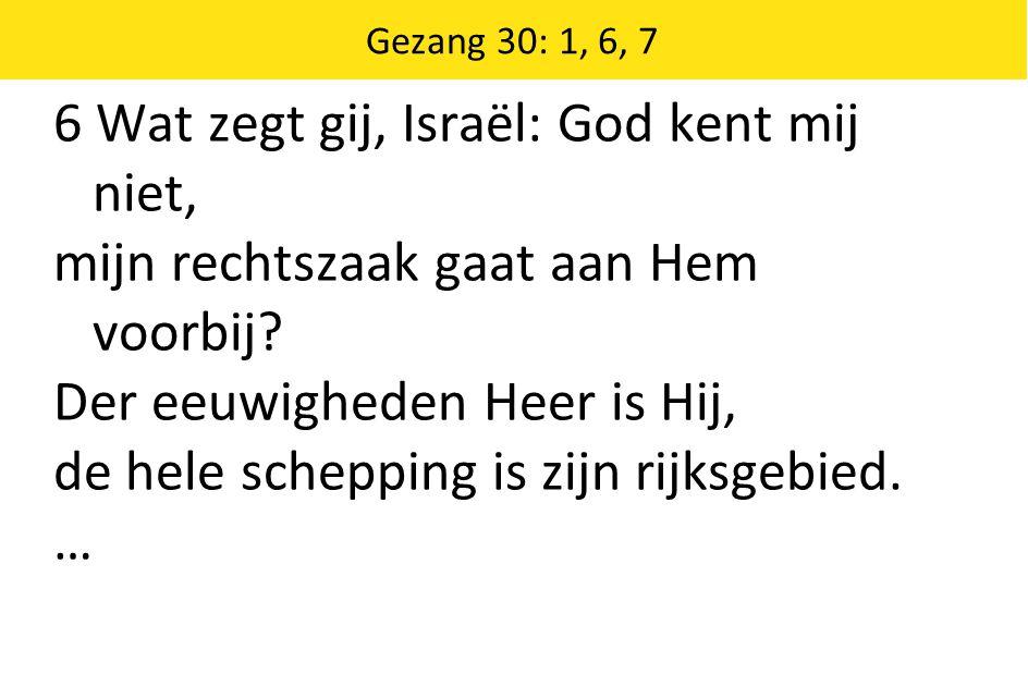 6 Wat zegt gij, Israël: God kent mij niet,