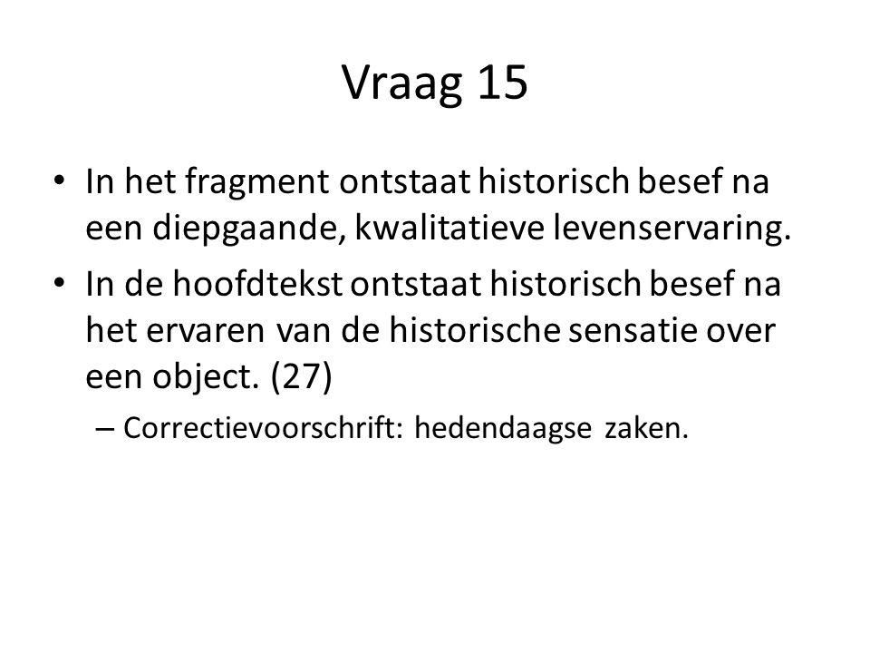 Vraag 15 In het fragment ontstaat historisch besef na een diepgaande, kwalitatieve levenservaring.