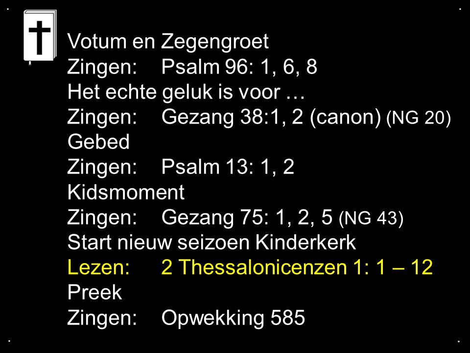 Het echte geluk is voor … Zingen: Gezang 38:1, 2 (canon) (NG 20) Gebed