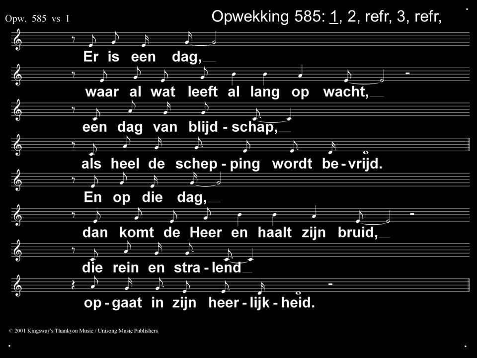 . Opwekking 585: 1, 2, refr, 3, refr, . .