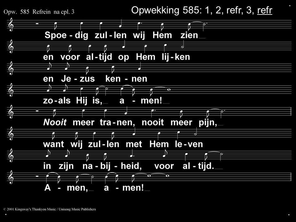 . Opwekking 585: 1, 2, refr, 3, refr . .