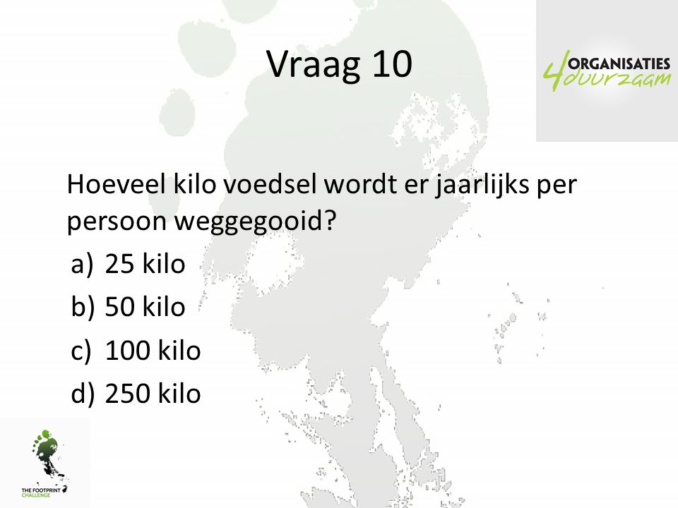 Vraag 10 Hoeveel kilo voedsel wordt er jaarlijks per persoon weggegooid 25 kilo. 50 kilo. 100 kilo.