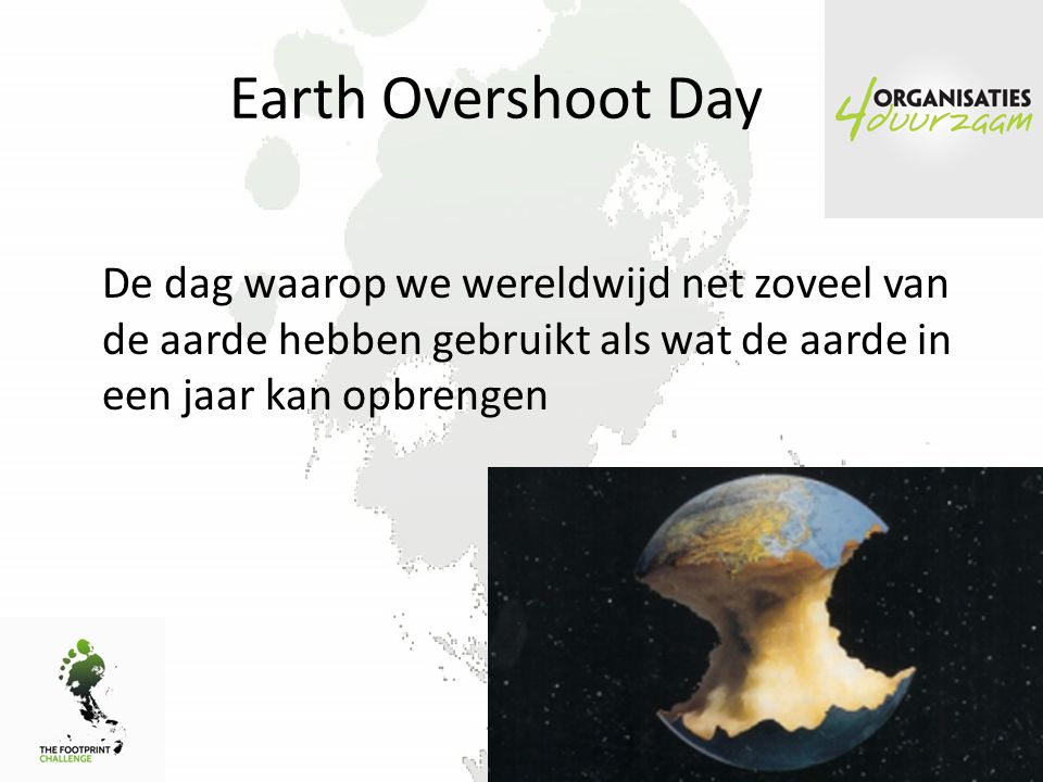 Earth Overshoot Day De dag waarop we wereldwijd net zoveel van de aarde hebben gebruikt als wat de aarde in een jaar kan opbrengen.