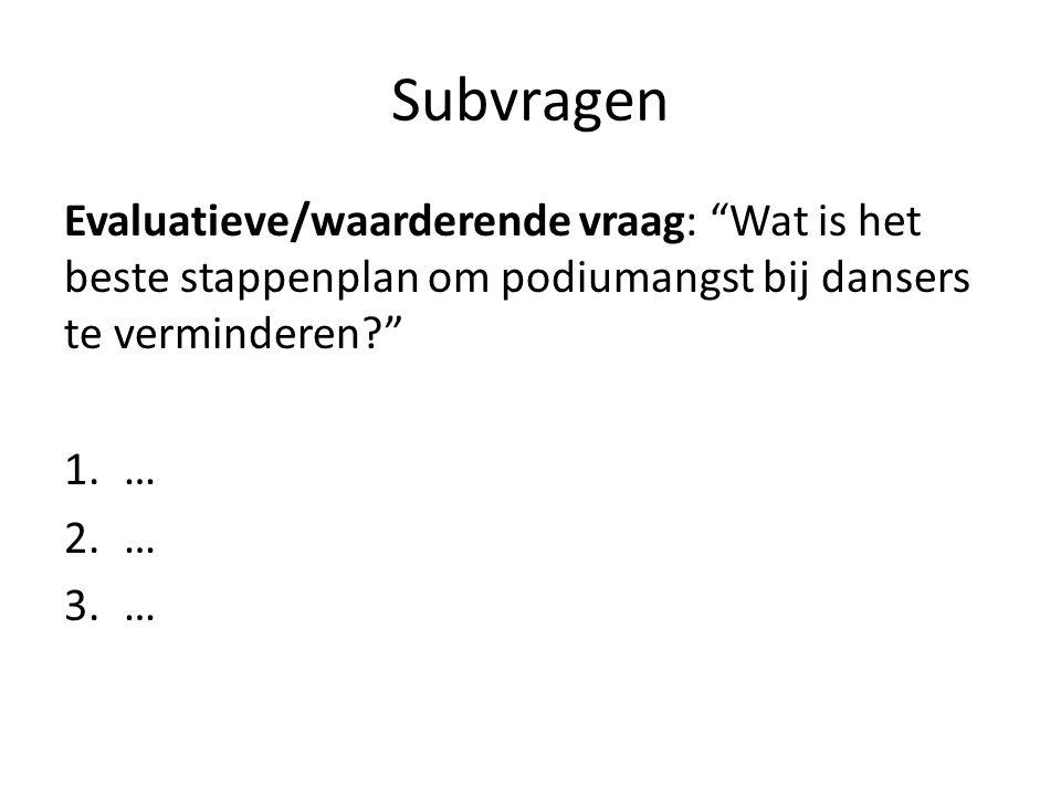 Subvragen Evaluatieve/waarderende vraag: Wat is het beste stappenplan om podiumangst bij dansers te verminderen