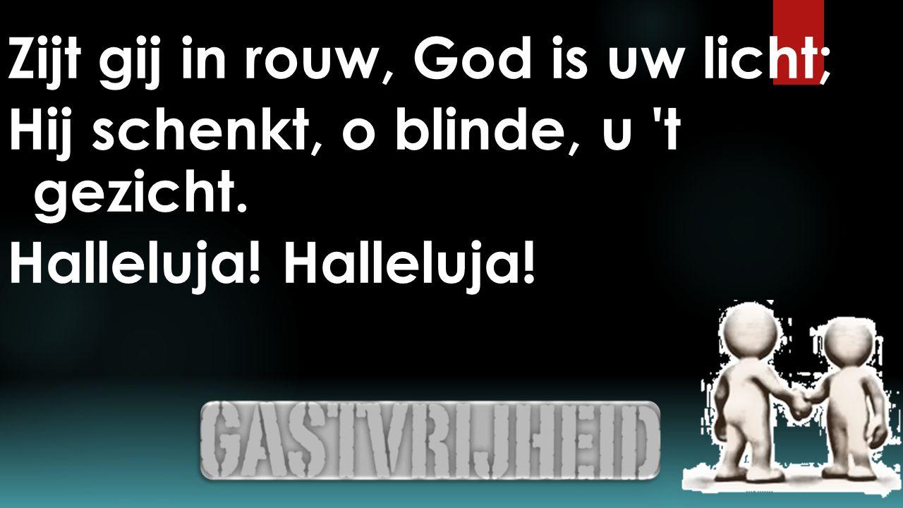 Zijt gij in rouw, God is uw licht; Hij schenkt, o blinde, u t gezicht