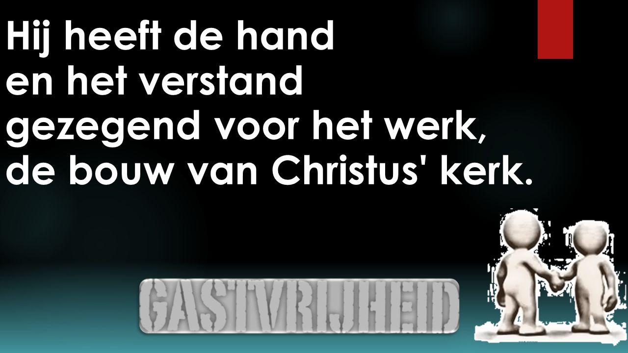 Hij heeft de hand en het verstand gezegend voor het werk, de bouw van Christus kerk.