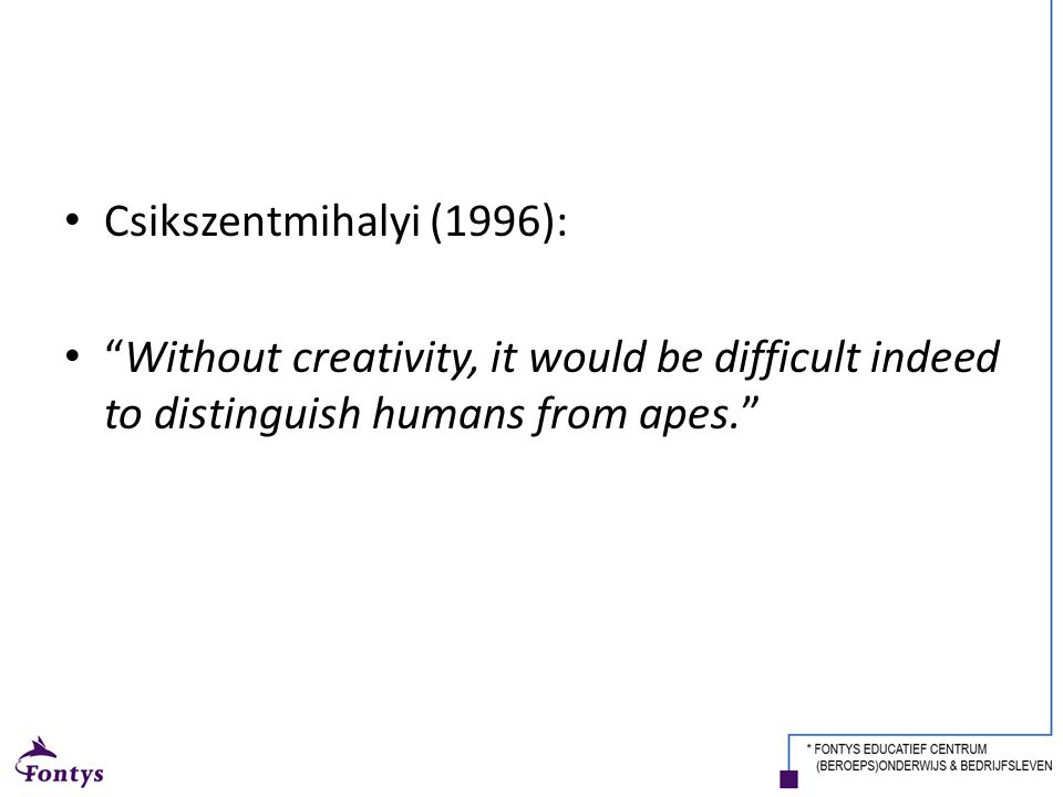 Csikszentmihalyi (1996): Without creativity, it would be difficult indeed to distinguish humans from apes.