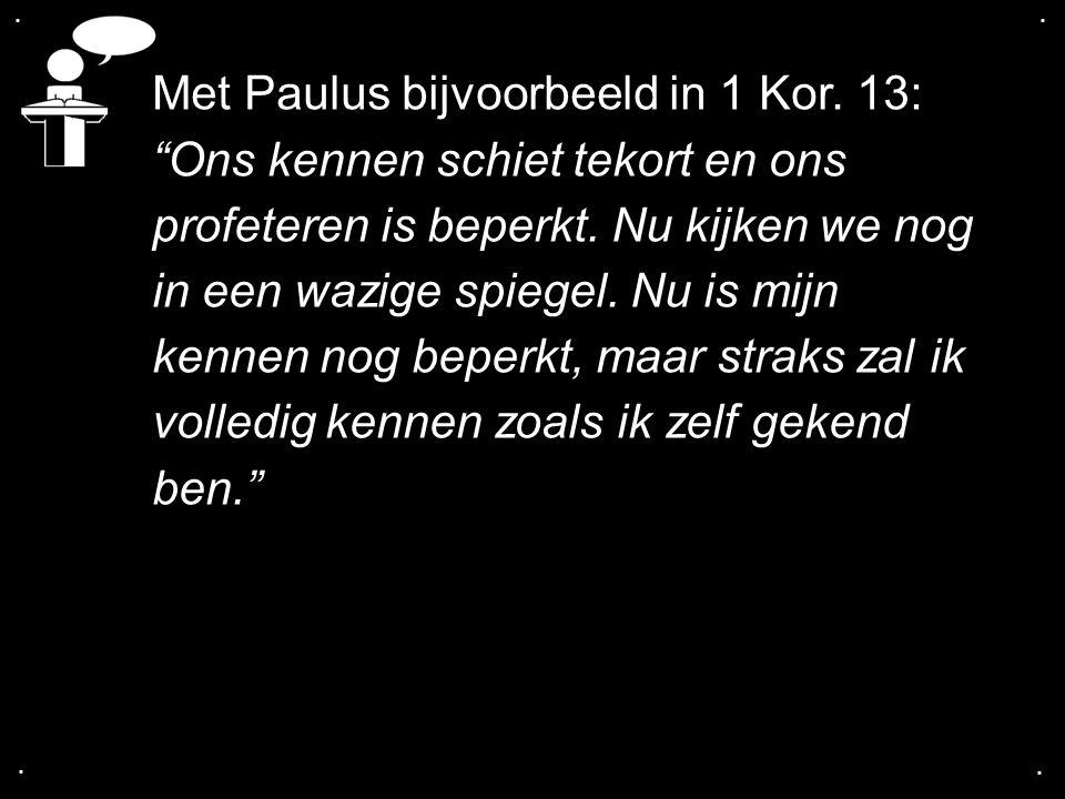 Met Paulus bijvoorbeeld in 1 Kor. 13: Ons kennen schiet tekort en ons