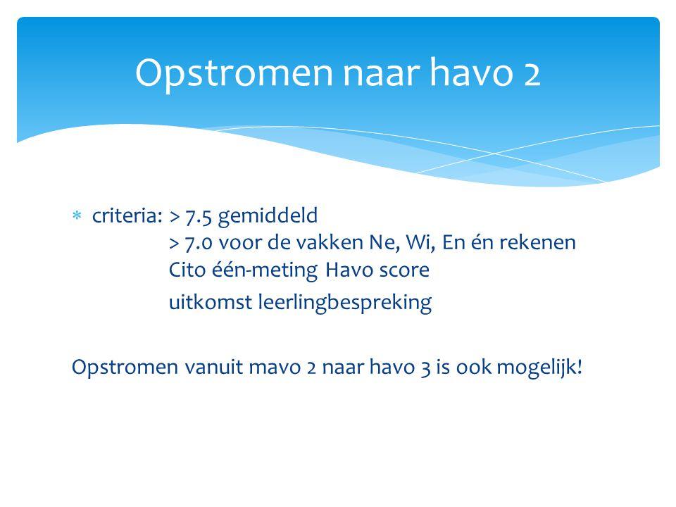 Opstromen naar havo 2 criteria: > 7.5 gemiddeld > 7.0 voor de vakken Ne, Wi, En én rekenen Cito één-meting Havo score.
