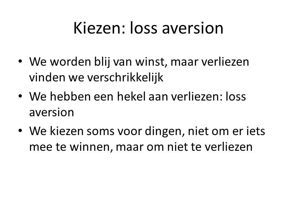 Kiezen: loss aversion We worden blij van winst, maar verliezen vinden we verschrikkelijk. We hebben een hekel aan verliezen: loss aversion.