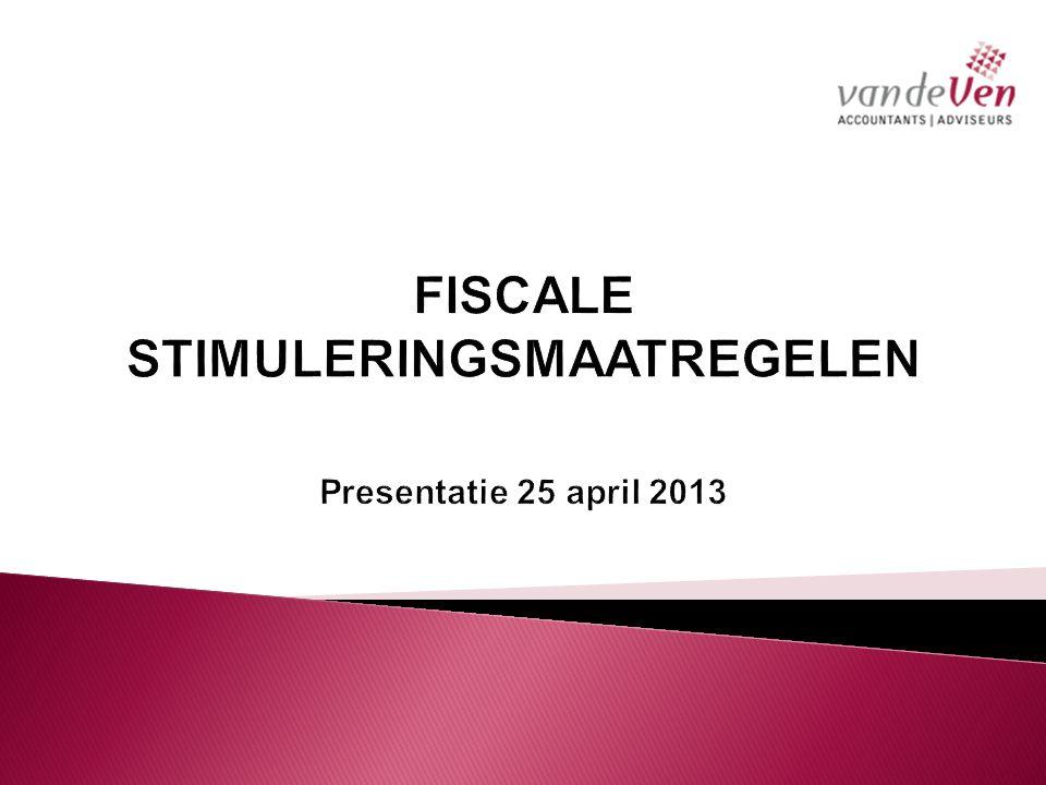FISCALE STIMULERINGSMAATREGELEN Presentatie 25 april 2013