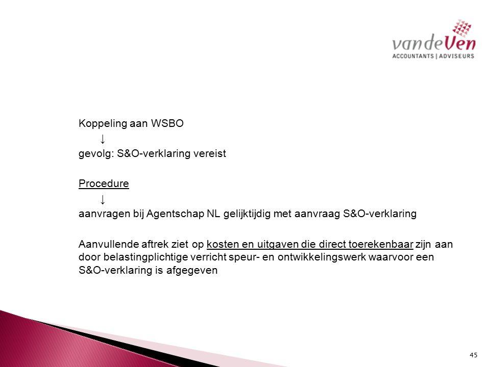 Koppeling aan WSBO ↓ gevolg: S&O-verklaring vereist Procedure aanvragen bij Agentschap NL gelijktijdig met aanvraag S&O-verklaring Aanvullende aftrek ziet op kosten en uitgaven die direct toerekenbaar zijn aan door belastingplichtige verricht speur- en ontwikkelingswerk waarvoor een S&O-verklaring is afgegeven