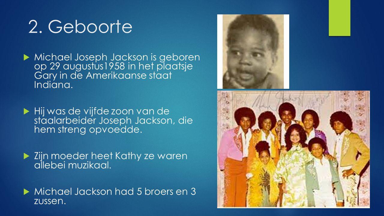 2. Geboorte Michael Joseph Jackson is geboren op 29 augustus1958 in het plaatsje Gary in de Amerikaanse staat Indiana.
