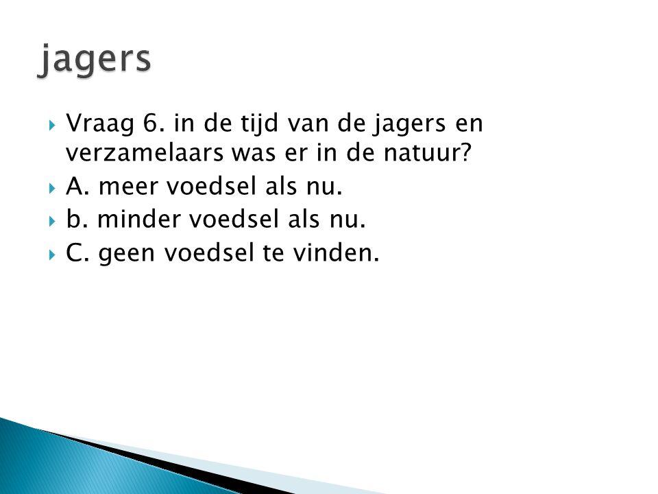 jagers Vraag 6. in de tijd van de jagers en verzamelaars was er in de natuur A. meer voedsel als nu.