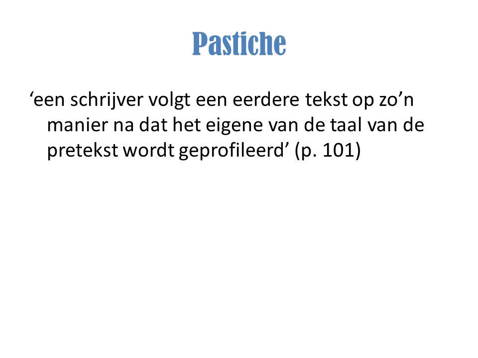 Pastiche 'een schrijver volgt een eerdere tekst op zo'n manier na dat het eigene van de taal van de pretekst wordt geprofileerd' (p.
