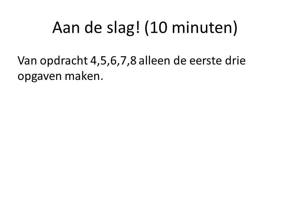 Aan de slag! (10 minuten) Van opdracht 4,5,6,7,8 alleen de eerste drie opgaven maken.