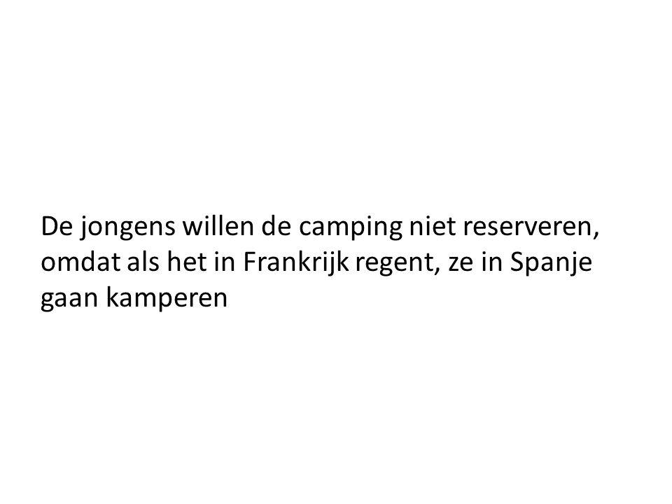 De jongens willen de camping niet reserveren, omdat als het in Frankrijk regent, ze in Spanje gaan kamperen